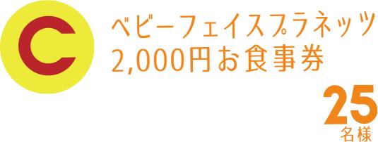 C賞 ベビーフェイスプラネッツ2,000円お食事券 25名様